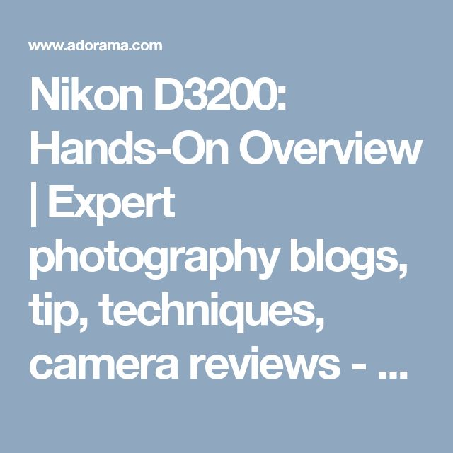 Nikon D3200: Hands-On Overview | Expert photography blogs, tip, techniques, camera reviews - Adorama Learning Center
