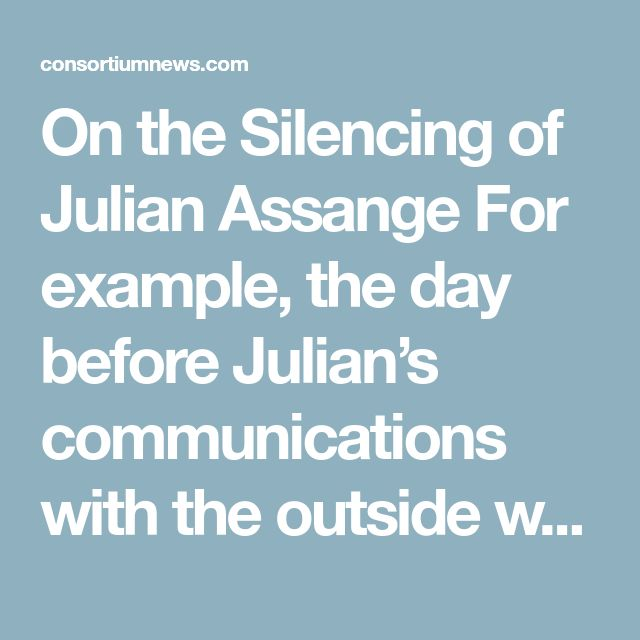 "On the Silencing of Julian Assange For example, the day before Julian's communications with the outside world were cut off, one of the members in the UK parliament asked, ""Isn't it about time we took some action against the Ecuadorian embassy?""  He wasn't happy about Julian tweeting about the government response to the attack in Salisbury.  Julian's doubts have since proven justified, with the lab in Porton Down now stating categorically that there is no evidence to connect Russia with the…"