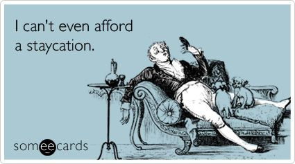 I can't even afford a staycation.
