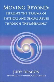 Dragon, Judy: Moving Beyong- Healing the Trauma of Physical and Sexual Abuse through ThetaHealing®.