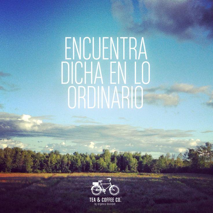 Encuentra dicha en lo ordinario...BeOrganic http://www.teaandcoffeeco.com/sobre-nosotros/