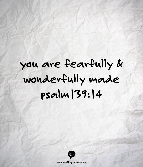 you are fearfully & wonderfully made                                                            psalm139:14