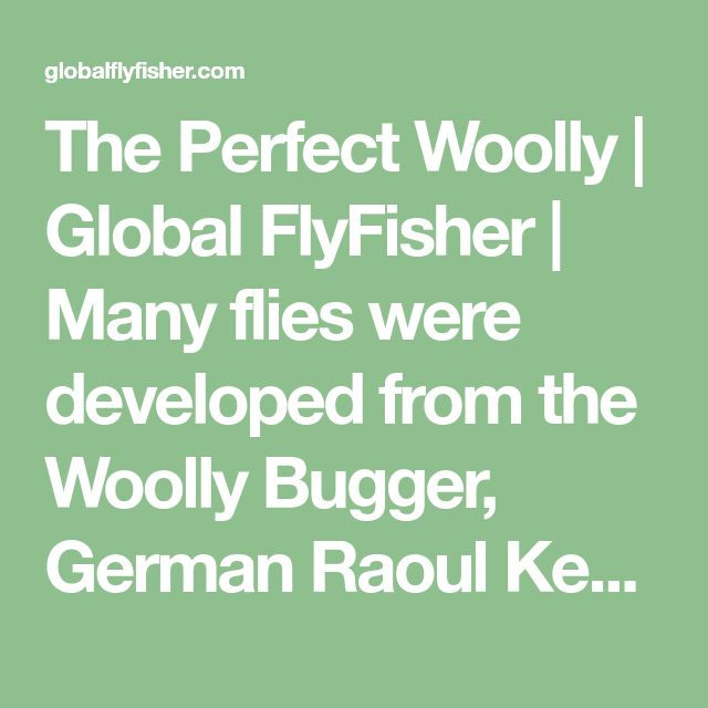 The Perfect Woolly | Global FlyFisher | Many flies were developed from the Woolly Bugger, German Raoul Kempkes got back to it and created a very simple pattern which is extremely durable and very easy to tie. Only a few materials are needed to tie a great pattern which is highly versatile. The perfect Woolly Bugger!