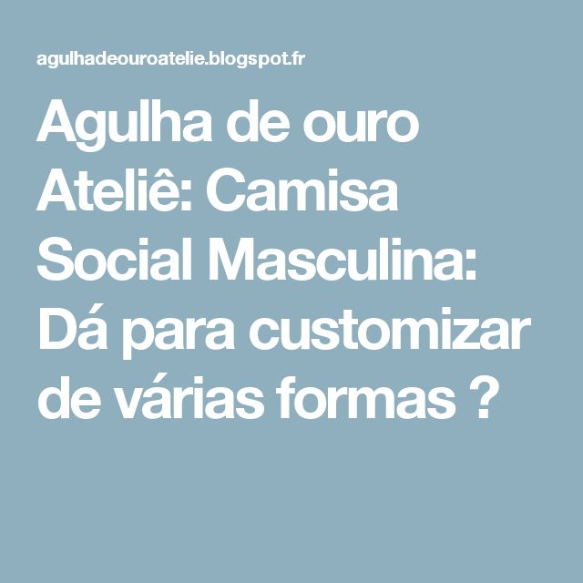Agulha de ouro Ateliê: Camisa Social Masculina: Dá para customizar de várias formas ♥