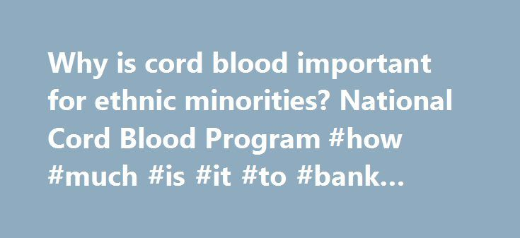 Why is cord blood important for ethnic minorities? National Cord Blood Program #how #much #is #it #to #bank #cord #blood http://utah.nef2.com/why-is-cord-blood-important-for-ethnic-minorities-national-cord-blood-program-how-much-is-it-to-bank-cord-blood/  # Why is cord blood important for ethnic minorities? There are differences in the frequency of certain HLA types among ethnic groups. Therefore, patients are more likely to find a good match among donors from their own ethnic group…