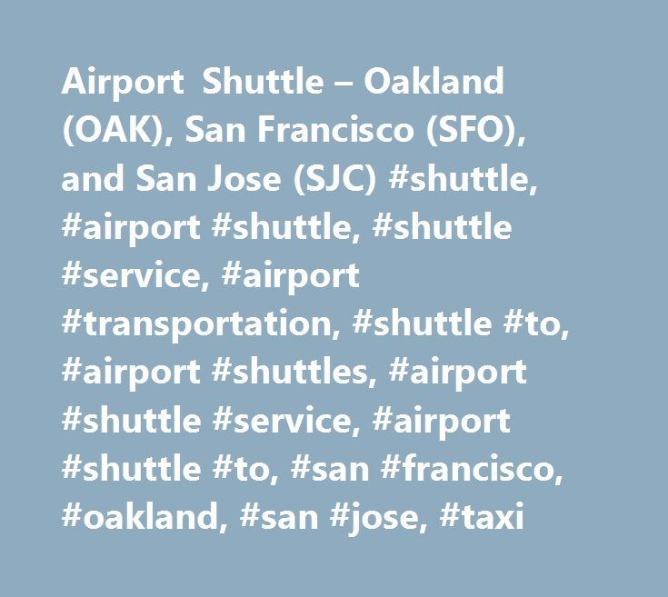 Airport Shuttle – Oakland (OAK), San Francisco (SFO), and San Jose (SJC) #shuttle, #airport #shuttle, #shuttle #service, #airport #transportation, #shuttle #to, #airport #shuttles, #airport #shuttle #service, #airport #shuttle #to, #san #francisco, #oakland, #san #jose, #taxi http://connecticut.remmont.com/airport-shuttle-oakland-oak-san-francisco-sfo-and-san-jose-sjc-shuttle-airport-shuttle-shuttle-service-airport-transportation-shuttle-to-airport-shuttles-airport-shuttle/  # A1-American…