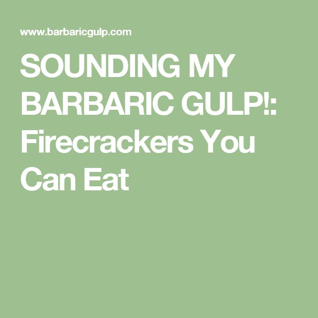 SOUNDING MY BARBARIC GULP!: Firecrackers You Can Eat