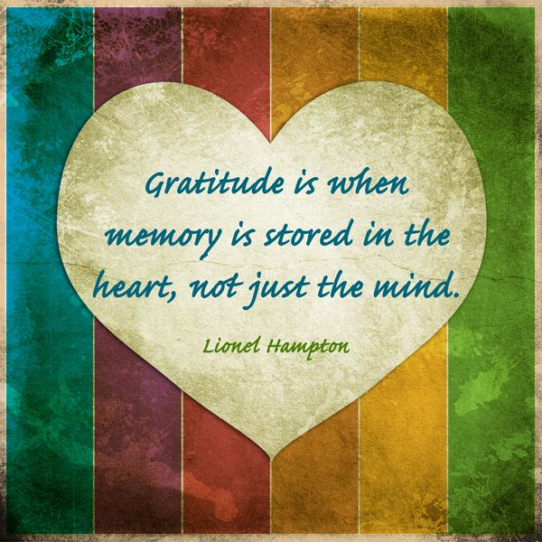 Gratitude is when memory is stored in the heart