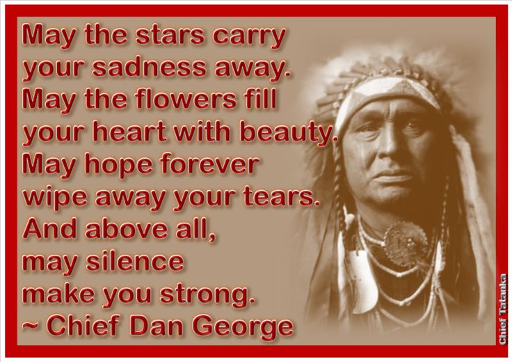 May the stars carry your sadness away. May the flowers fill your heart with beauty. May hope forever wipe away your tears. And above all, May silence make you strong. ~ Chief Dan George