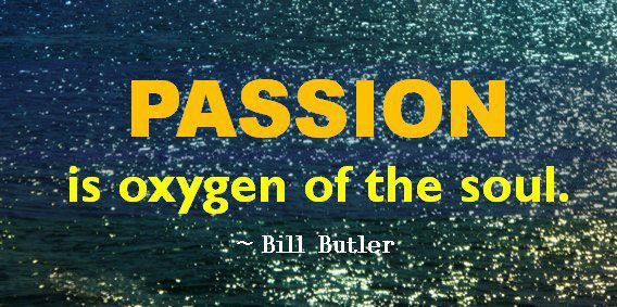 Passion is oxygen of the soul.