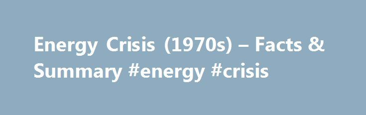 Energy Crisis (1970s) – Facts & Summary #energy #crisis http://energy.remmont.com/energy-crisis-1970s-facts-summary-energy-crisis-2/  #energy crisis # Energy Crisis (1970s) Introduction By the early 1970s, American oil consumption in the form of gasoline and other products was rising even as domestic oil production was […]