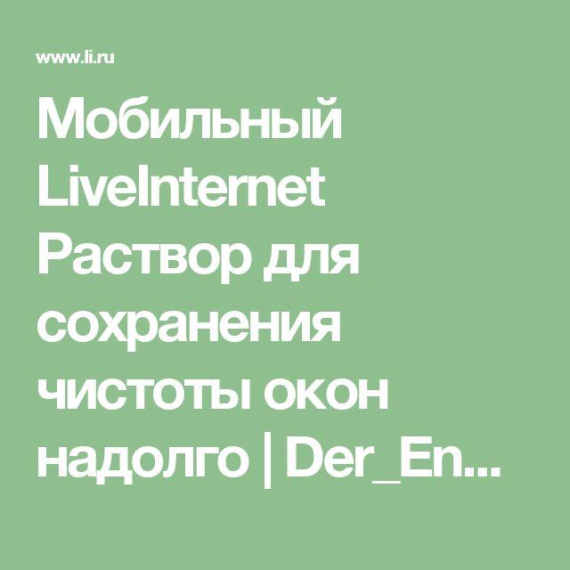 Мобильный LiveInternet Раствор для сохранения чистоты окон надолго   Der_Engel678 - Дневник Der_Engel678  