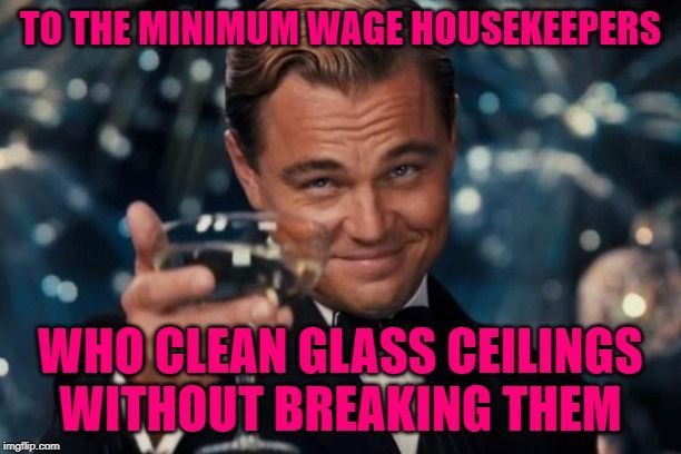 Cheers To Housekeepers To The Minimum Wage Housekeepers Who Clean Glass Ceilings Without Breaking Them Memes Women Jobs 90 Day Fiance Snarky Quotes Funny