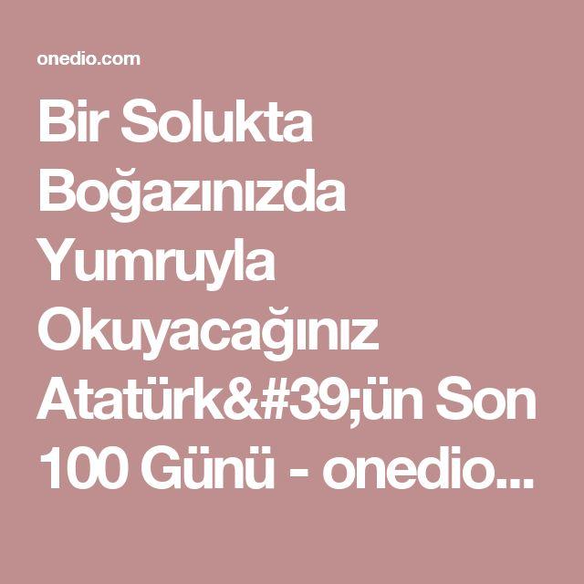 Bir Solukta Boğazınızda Yumruyla Okuyacağınız Atatürk'ün Son 100 Günü - onedio.com