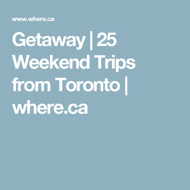 Getaway | 25 Weekend Trips from Toronto | where.ca