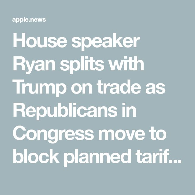 House speaker Ryan splits with Trump on trade as Republicans in Congress move to block planned tariffs