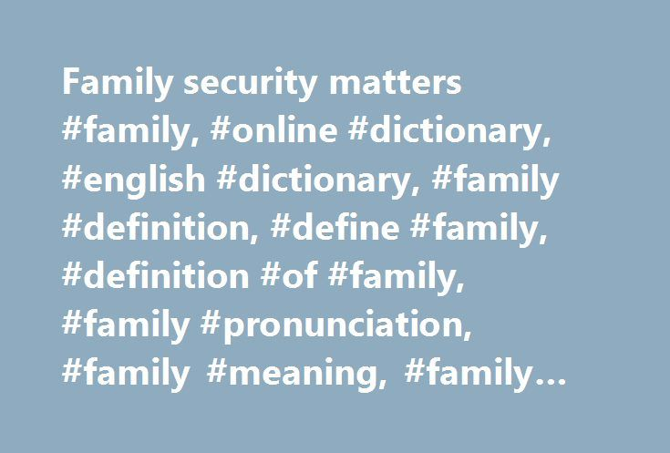Family security matters #family, #online #dictionary, #english #dictionary, #family #definition, #define #family, #definition #of #family, #family #pronunciation, #family #meaning, #family #origin, #family #examples http://milwaukee.remmont.com/family-security-matters-family-online-dictionary-english-dictionary-family-definition-define-family-definition-of-family-family-pronunciation-family-meaning-family-origin-f/  # family the spouse and children of one person: We're taking the family on…