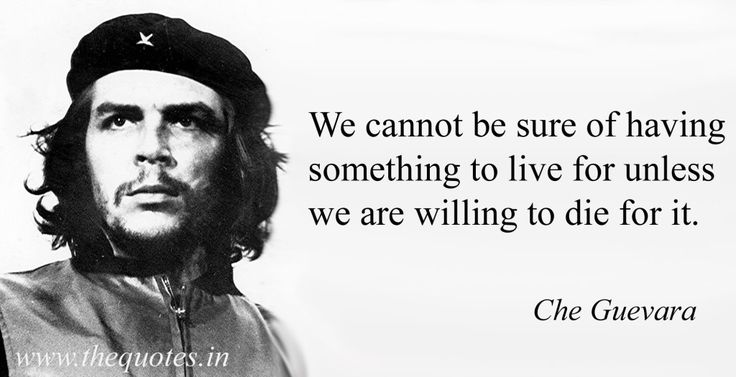 We cannot be sure of having something to live for unless we are willing to die for it – Che Guevara