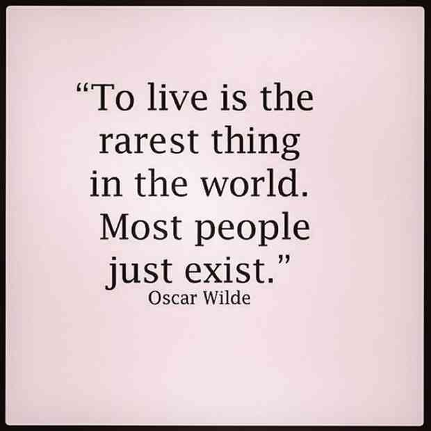 """""""To live is the rarest thing in the world. Most people just exist."""" — Oscar Wilde"""
