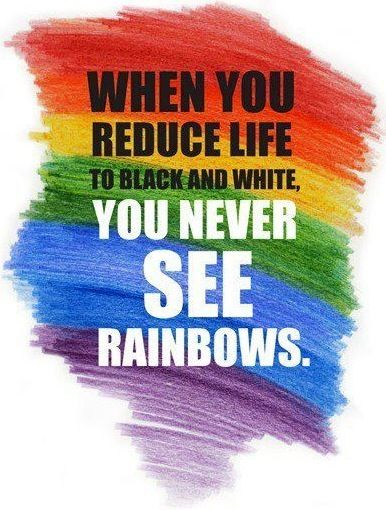 When you reduce life to Black and White you never see Rainbows #quote #actitud #hope #happy