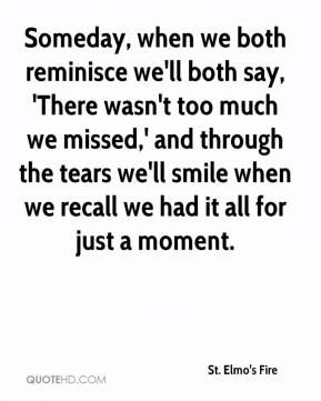 st elmo's fire quotes | Someday, when we both reminisce we'll both say, 'There wasn't too much ...