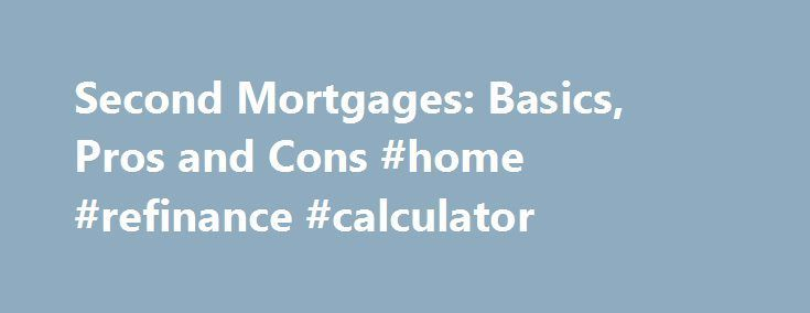 Second Mortgages Basics Pros and Cons #home #refinance #calculator