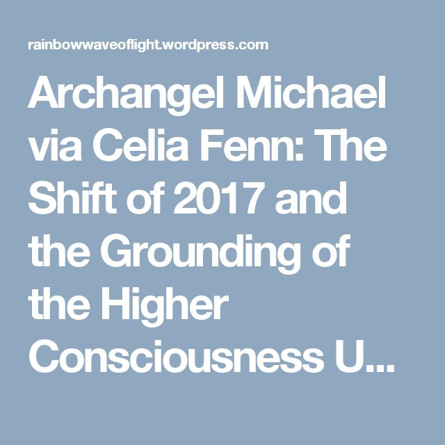 Archangel Michael via Celia Fenn: The Shift of 2017 and the Grounding of the Higher Consciousness Unified Field | Prepare for Change | Rainbow Wave of Light