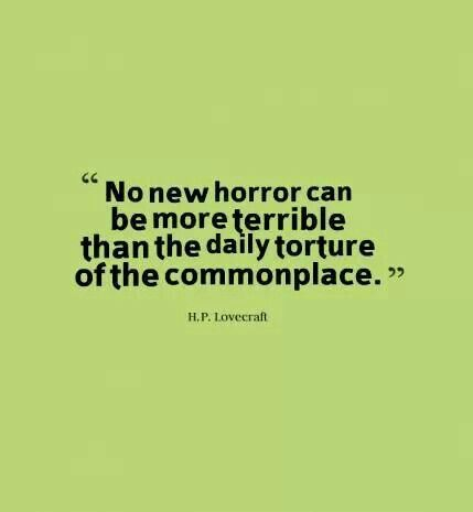 H.P. Lovecraft, a wise man indeed. Fuck normality, conformity, and convention. Have no room for the commonplace in my life.