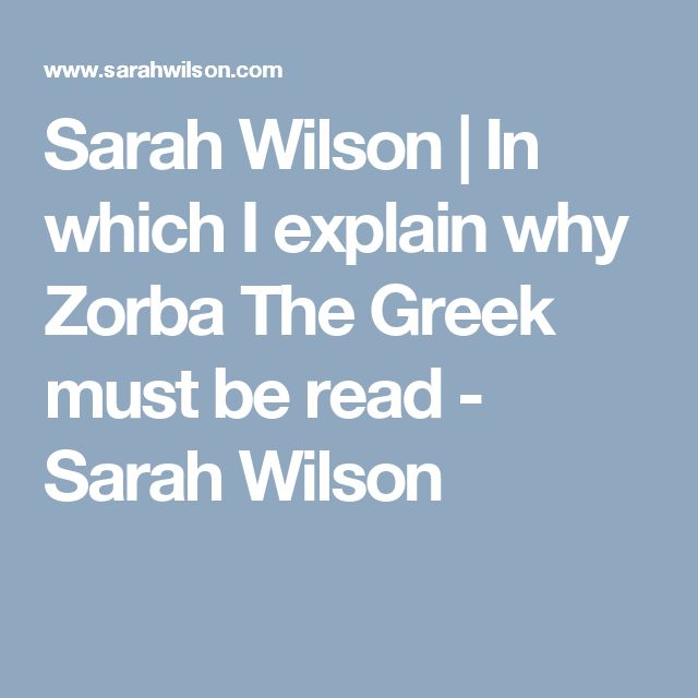 Sarah Wilson | In which I explain why Zorba The Greek must be read - Sarah Wilson