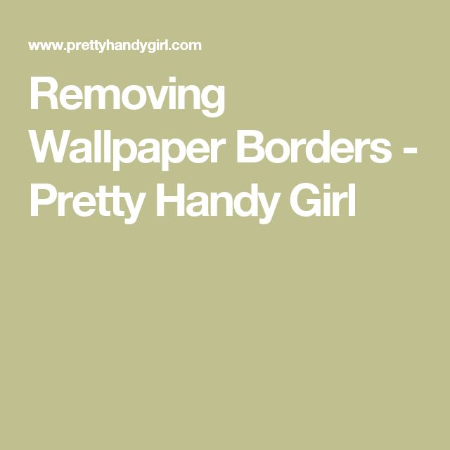 Removing Wallpaper Borders - Pretty Handy Girl