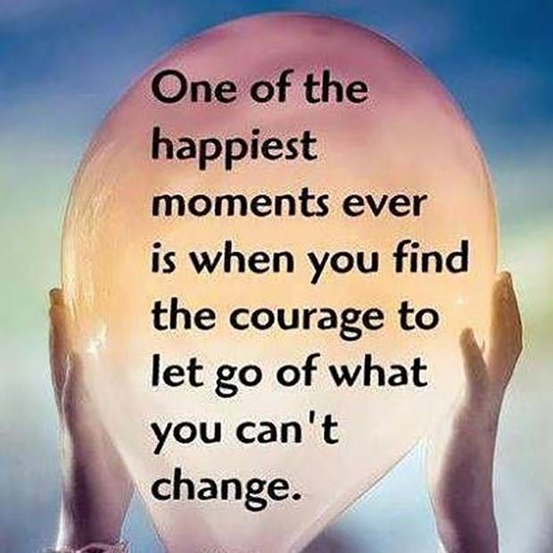 """One of the happiest moments ever is when you find the courage to let go of what you can't change."" —​ Anonymous"