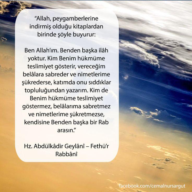 """""""Allah, peygamberlerine indirmiş olduğu kitaplardan birinde şöyle buyurur: 'Ben Allah'ım. Benden başka ilâh yoktur. Kim Benim hükmüme teslimiyet gösterir, vereceğim belâlara sabreder ve nimetlerime şükrederse, katımda onu sıddıklar topluluğundan yazarım. Kim de Benim hükmüme teslimiyet göstermez, belâlarıma sabretmez ve nimetlerime şükretmezse, kendisine Benden başka bir Rab arasın.'"""" Hz. Abdülkâdir Geylânî - Fethü'r Rabbânî"""