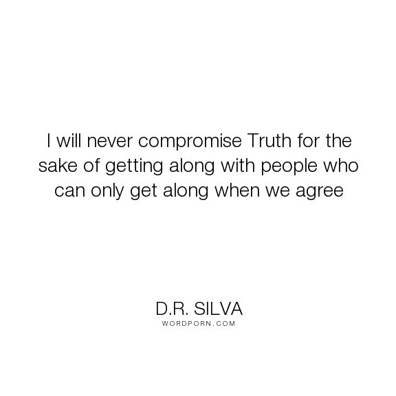 "D.R. Silva - ""I will never compromise Truth for the sake of getting along with people who can only..."". truth, freedom, loyalty, agreement, disagreement, compromise"