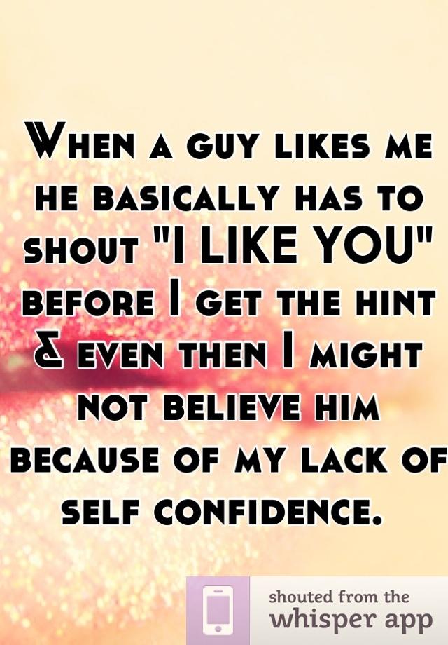 "When a guy likes me he basically has to shout ""I LIKE YOU ..."