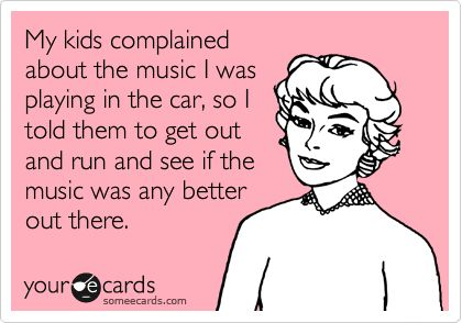My kids complained about the music I was playing in the car, so I told them to get out and run and see if the music was any better out there.