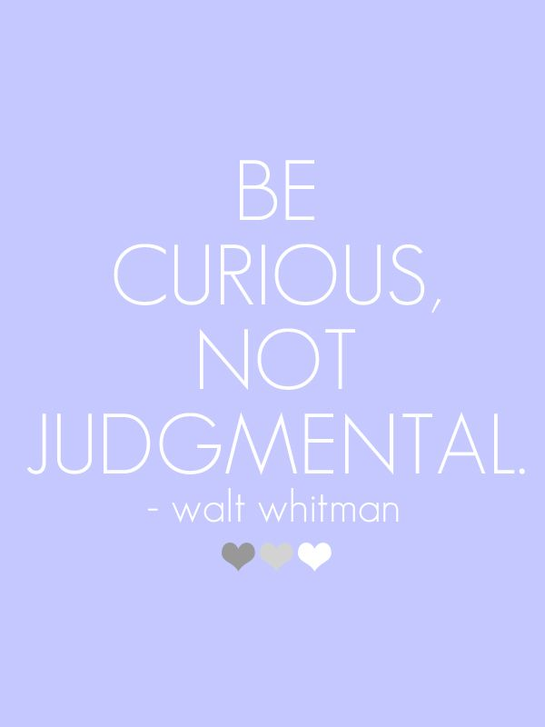 """""""Be curious, not judgmental.""""- Walt Whitman.  - Be curious about this world and it's wonders.."""