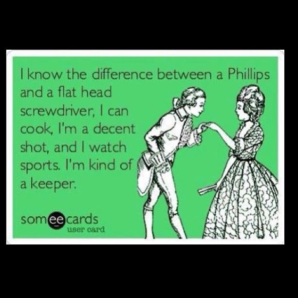 I know the difference between a Phillips and a flathead screwdriver.  I can cook, I am decent shot, and I watch sports.  I am kind of a keeper.