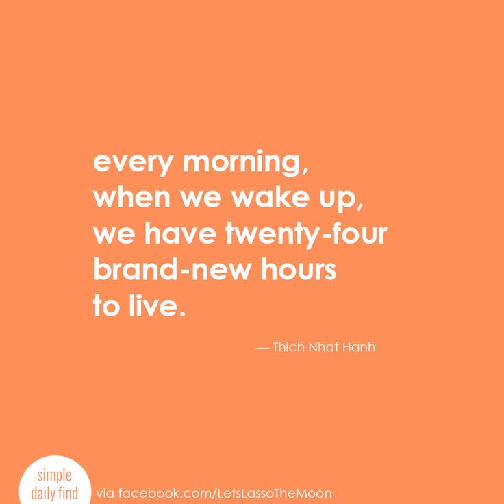 Every morning, when we wake up, we have twenty-four brand-new hours to live. - Thich Nhat Hanh