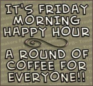 It's Friday Morning Happy Hour! A Round of Coffee for Everyone!
