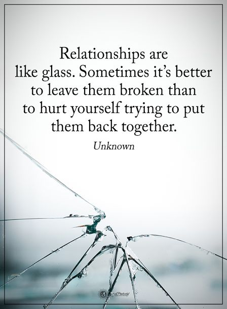Relationships are like glass. Sometimes it's better to leave them broken then to hurt yourself trying to put them back together.