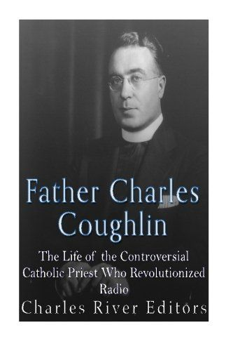 """Father Charles Coughlin: The Life of the Controversial Catholic Priest Who Revolutionized Radio:   *Includes pictures *Includes Coughlin's own quotes about the politics of the era *Includes online resources and a bibliography for further reading *Includes a table of contents  """"The people have spoken and the only American thing to do is abide by the will of the people."""" – Father Coughlin  Traditionally in American culture, members of the clergy have been among the most trusted people in..."""