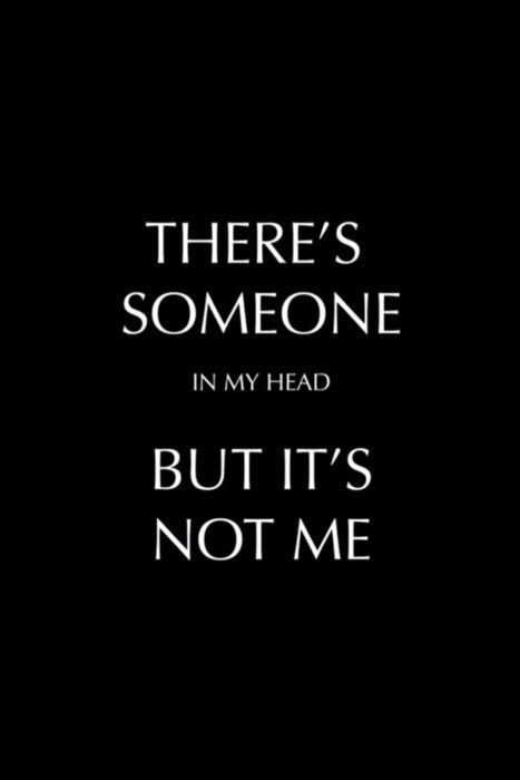 There's someone in my head but it's not me. I evicted that person and put a sign up that says no available space!