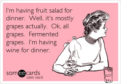 Funny Confession Ecard: I'm having fruit salad for dinner. Well, it's mostly grapes actually. Ok, all grapes. Fermented grapes. I'm having wine for dinner.