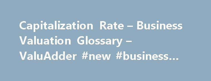Capitalization Rate – Business Valuation Glossary – ValuAdder #new #business #grants http://business.remmont.com/capitalization-rate-business-valuation-glossary-valuadder-new-business-grants/  #business valuations # Capitalization Rate Definition A value, typically expressed as a fraction, used to divide a business economic benefit to arrive at the business value. What It Means Capitalization rate or Cap rate. is a divisor used to convert a single-point business economic benefit into the…