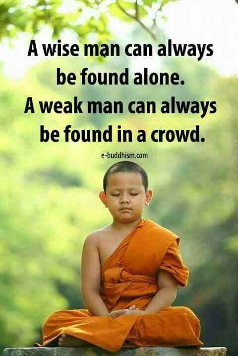 A wise man always be found alone. A weak man can always be found in a crowd.
