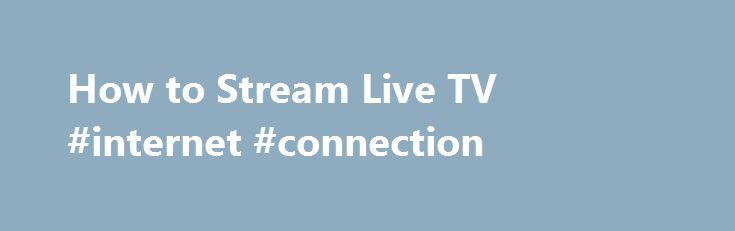 How to Stream Live TV #internet #connection http://internet.remmont.com/how-to-stream-live-tv-internet-connection/  How to Stream Live TV – Can You Really Watch Live TV on the Internet for Free? STREAM LIVE TV SPORTS Missing out on live sports is often a deal breaker for those considering cutting the cord, but that no longer has to be the case. Provided that ESPN is part of your cable package, […]