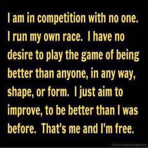 I am in competition with no one. I run my own race. I have no desire to play the game of being better than anyone, in any way, shape, or form. I just aim to improve, to be better than I was before. That's me and I'm free. ~ God is Heart