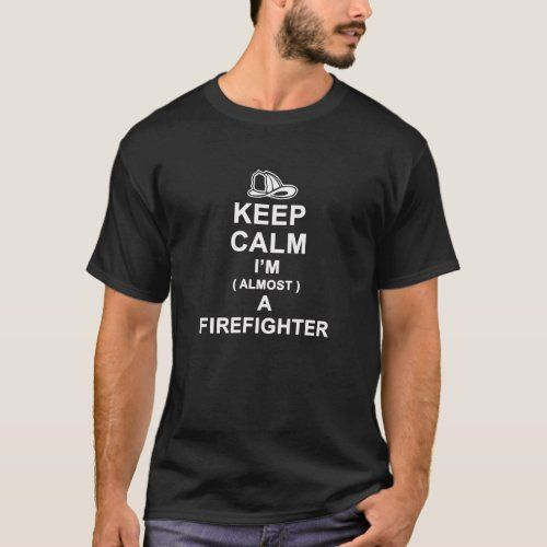 Keep calm I am almost a Firefighter T-shirt | Zazzle.com ...