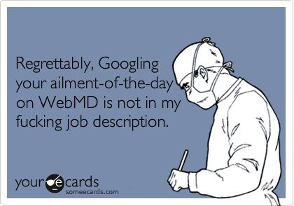Regrettably, Googling your ailment-of-the-day on WebMD is not in my fucking job description.