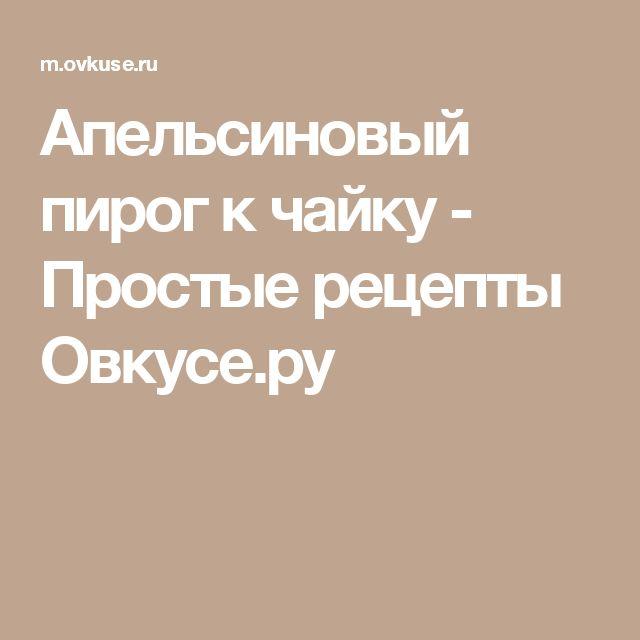 Апельсиновый пирог к чайку - Простые рецепты Овкусе.ру